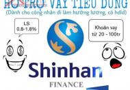 Tài chính shinhan hỗ trợ đặc biệt cho các bạn công nhân viên đã ký hđlđ. Ls 0,9-1,8%/tháng